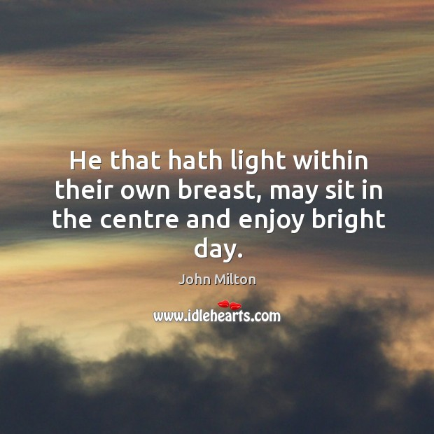 He that hath light within their own breast, may sit in the centre and enjoy bright day. Image