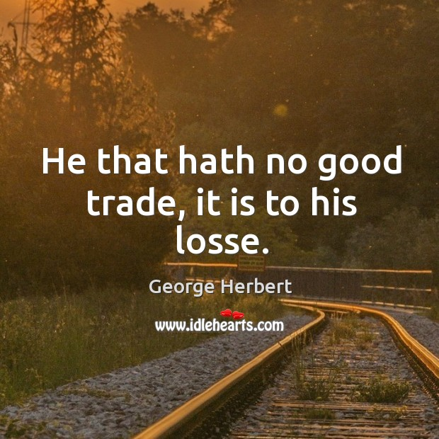 Image, He that hath no good trade, it is to his losse.
