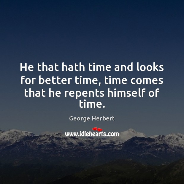 He that hath time and looks for better time, time comes that he repents himself of time. Image
