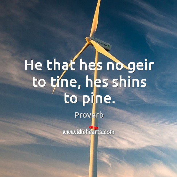 Image, He that hes no geir to tine, hes shins to pine.