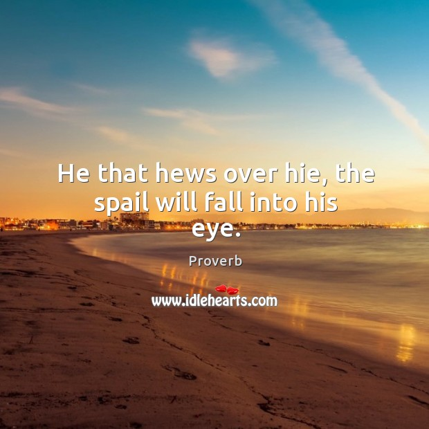 He that hews over hie, the spail will fall into his eye. Image
