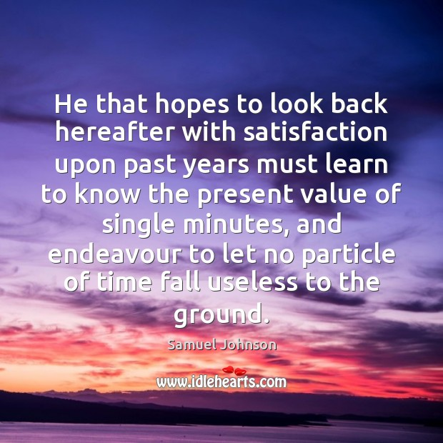 Image, He that hopes to look back hereafter with satisfaction upon past years