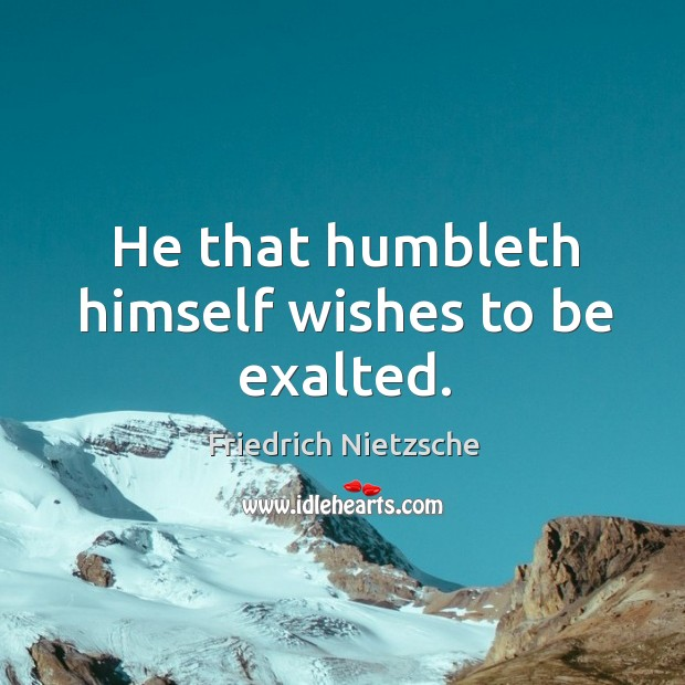 Image, He that humbleth himself wishes to be exalted.