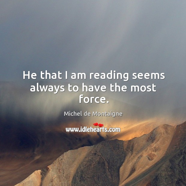 Image, He that I am reading seems always to have the most force.