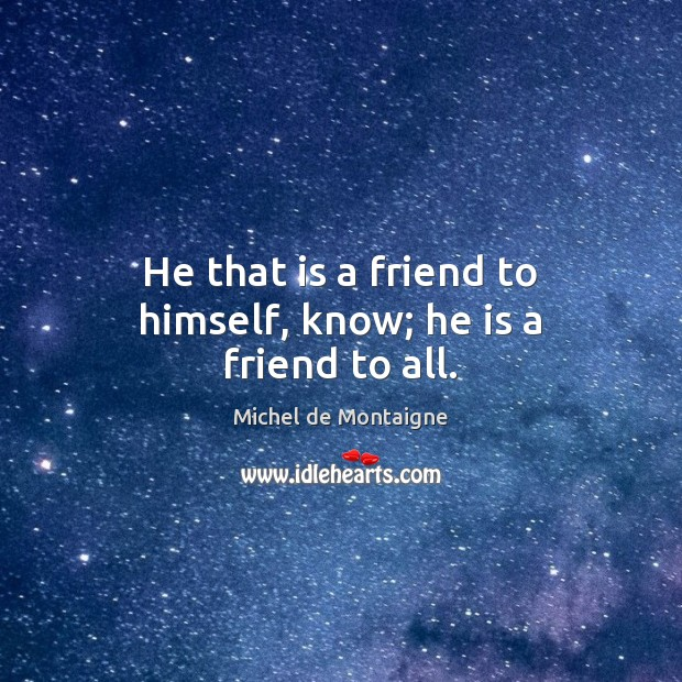 He that is a friend to himself, know; he is a friend to all. Michel de Montaigne Picture Quote