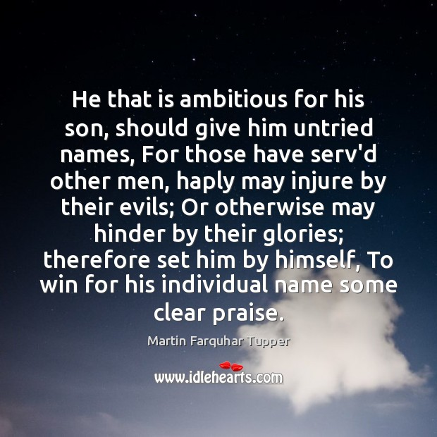 He that is ambitious for his son, should give him untried names, Praise Quotes Image