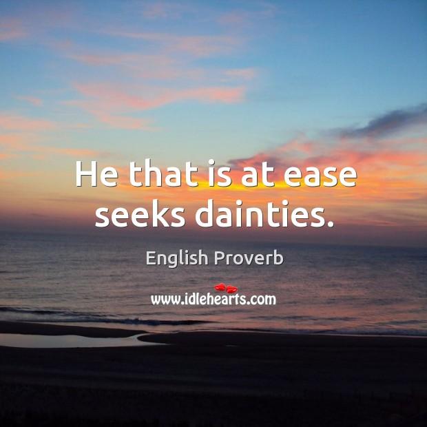Image, He that is at ease seeks dainties.