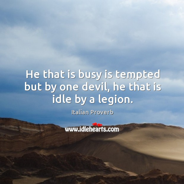 Image, He that is busy is tempted but by one devil, he that is idle by a legion.