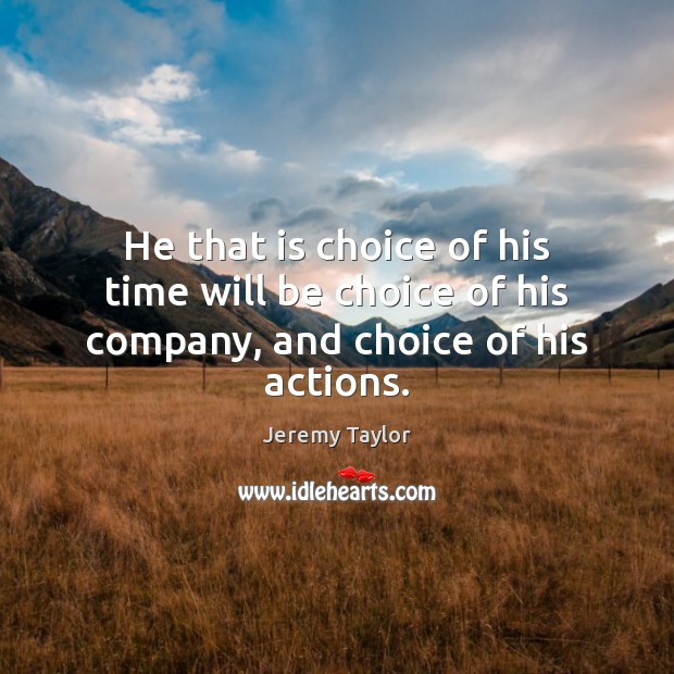 He that is choice of his time will be choice of his company, and choice of his actions. Jeremy Taylor Picture Quote