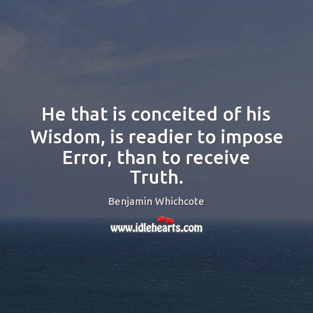 He that is conceited of his Wisdom, is readier to impose Error, than to receive Truth. Benjamin Whichcote Picture Quote