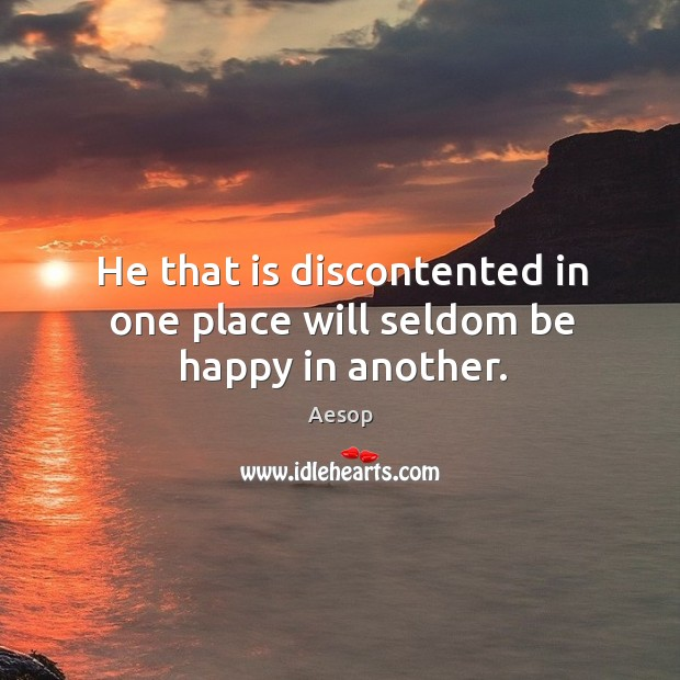 Image, He that is discontented in one place will seldom be happy in another.