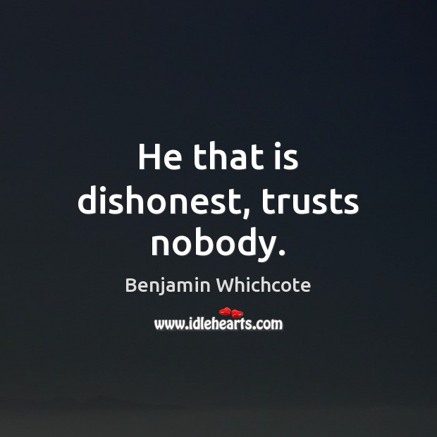 He that is dishonest, trusts nobody. Benjamin Whichcote Picture Quote