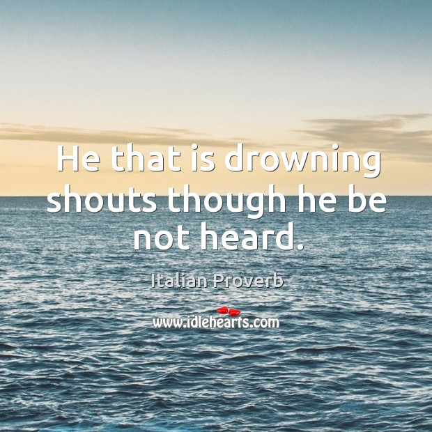 Image, He that is drowning shouts though he be not heard.