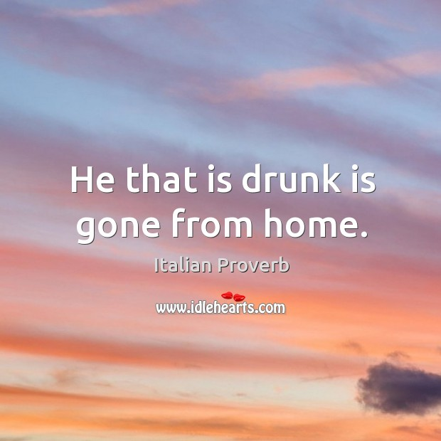 Image, He that is drunk is gone from home.