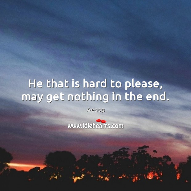 He that is hard to please, may get nothing in the end. Aesop Picture Quote