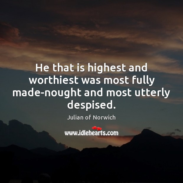 He that is highest and worthiest was most fully made-nought and most utterly despised. Image