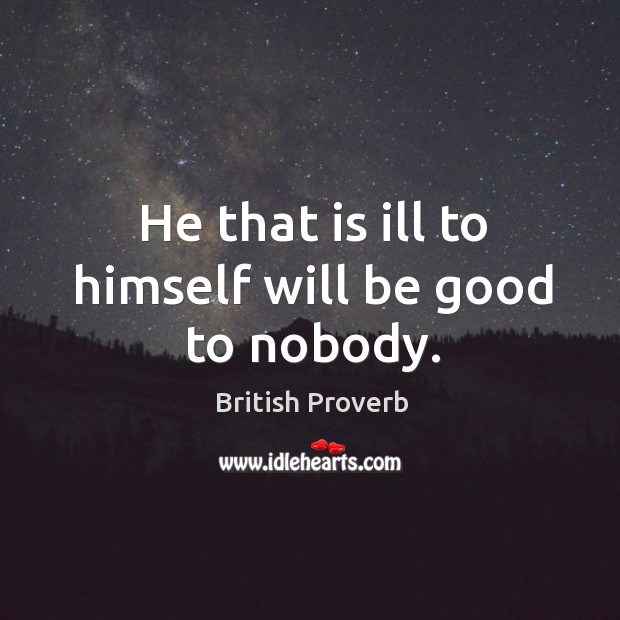 He that is ill to himself will be good to nobody. Image