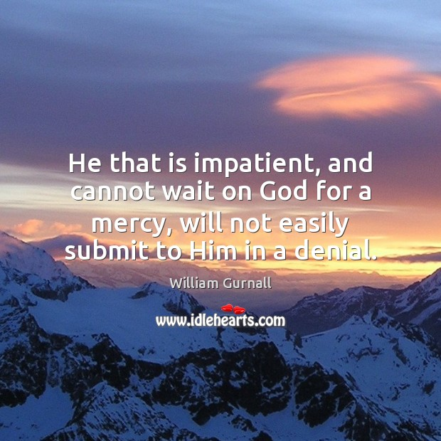 He that is impatient, and cannot wait on God for a mercy, William Gurnall Picture Quote