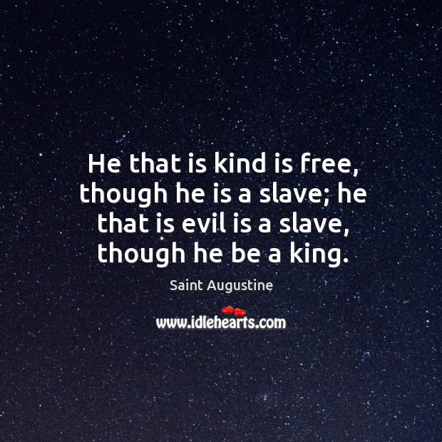 He that is kind is free, though he is a slave; he that is evil is a slave, though he be a king. Image