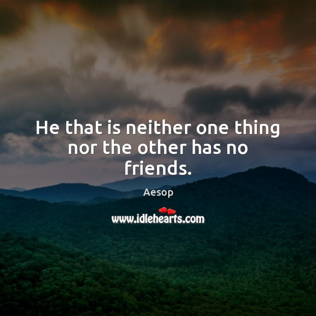 Image, He that is neither one thing nor the other has no friends.