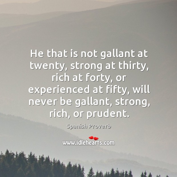 He that is not gallant at twenty, strong at thirty, rich at forty, or experienced at fifty, will never be Spanish Proverbs Image