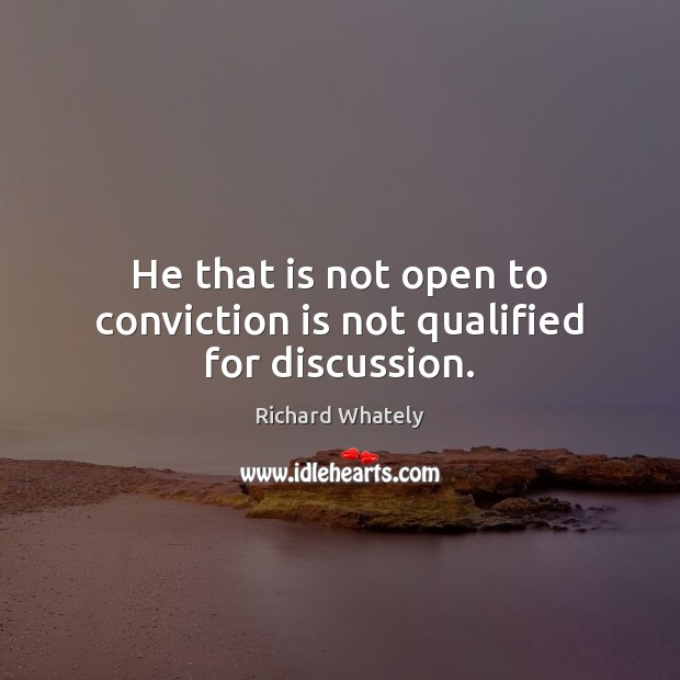 He that is not open to conviction is not qualified for discussion. Image