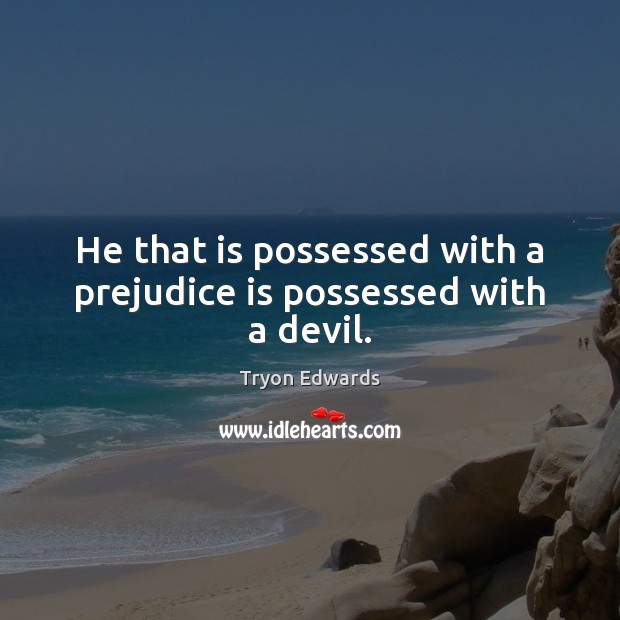 He that is possessed with a prejudice is possessed with a devil. Tryon Edwards Picture Quote