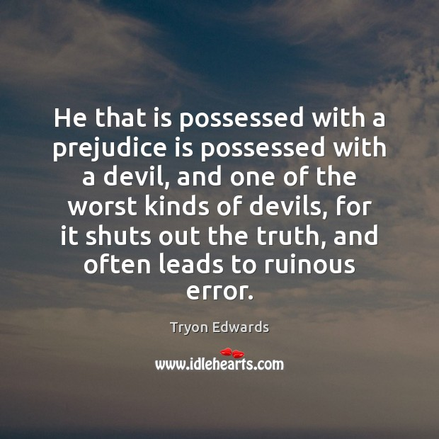 He that is possessed with a prejudice is possessed with a devil, Tryon Edwards Picture Quote
