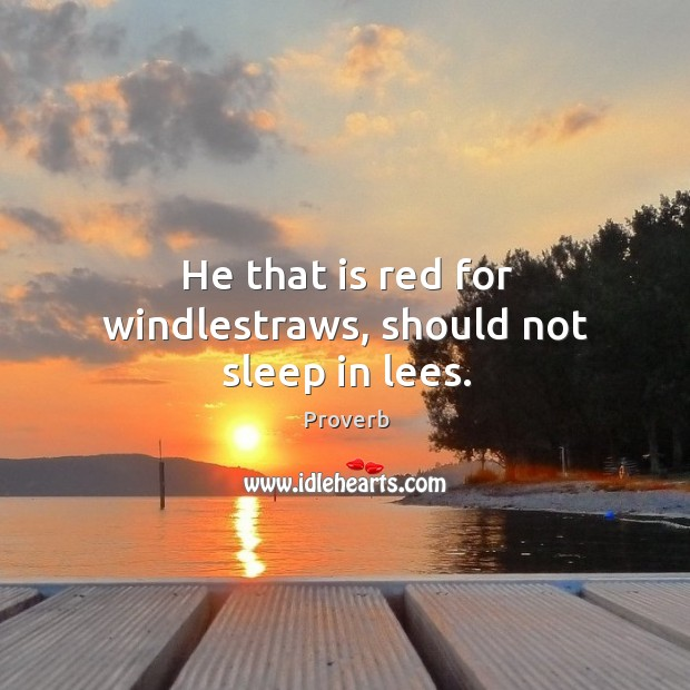 He that is red for windlestraws, should not sleep in lees. Image