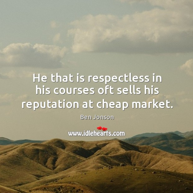 He that is respectless in his courses oft sells his reputation at cheap market. Image
