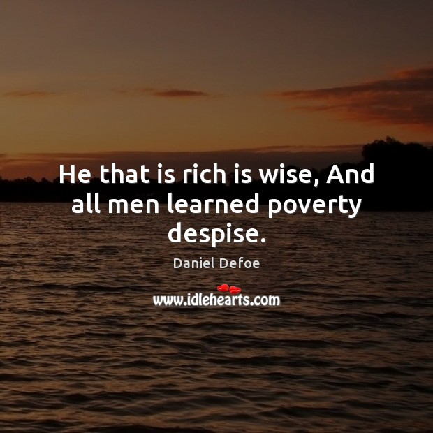 He that is rich is wise, And all men learned poverty despise. Daniel Defoe Picture Quote
