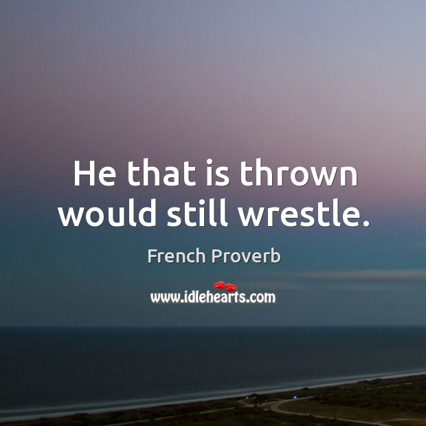 Image, He that is thrown would still wrestle.
