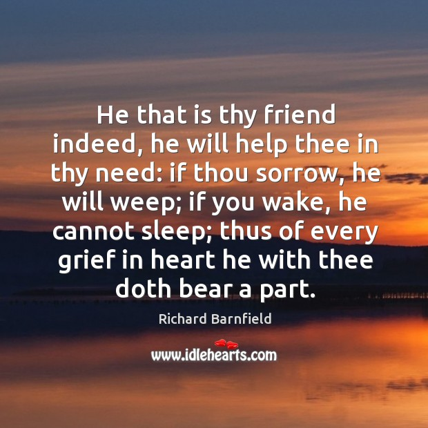 He that is thy friend indeed, he will help thee in thy need: if thou sorrow Image