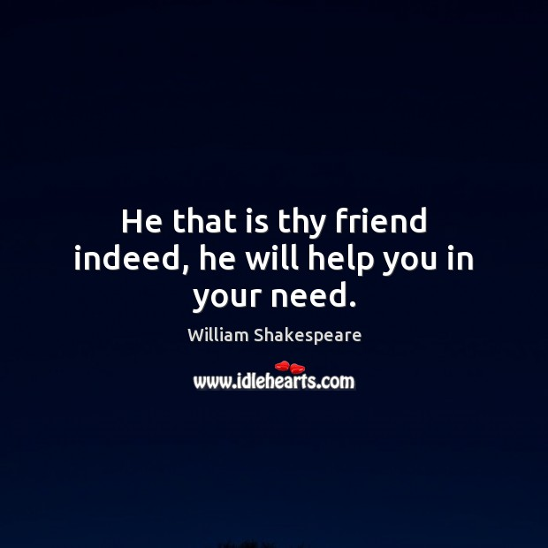 Image, He that is thy friend indeed, he will help you in your need.