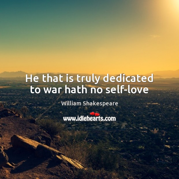 He that is truly dedicated to war hath no self-love Image