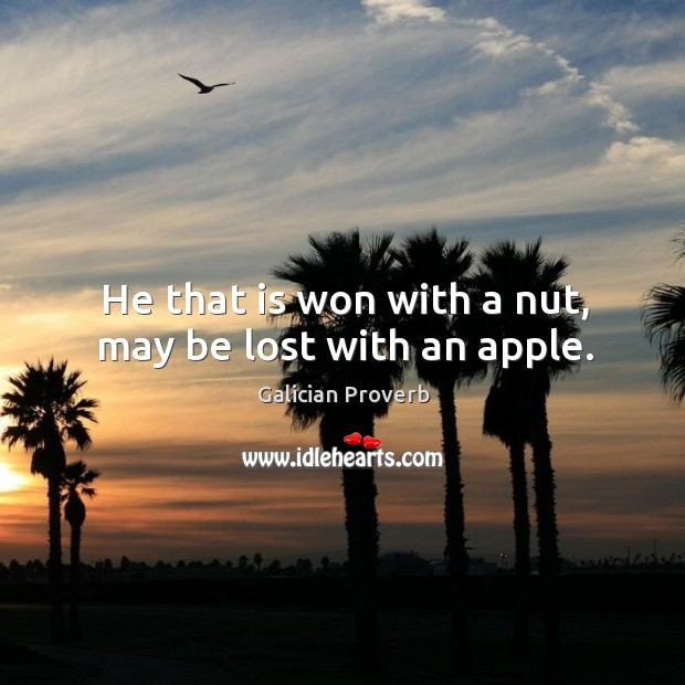 He that is won with a nut, may be lost with an apple. Galician Proverbs Image