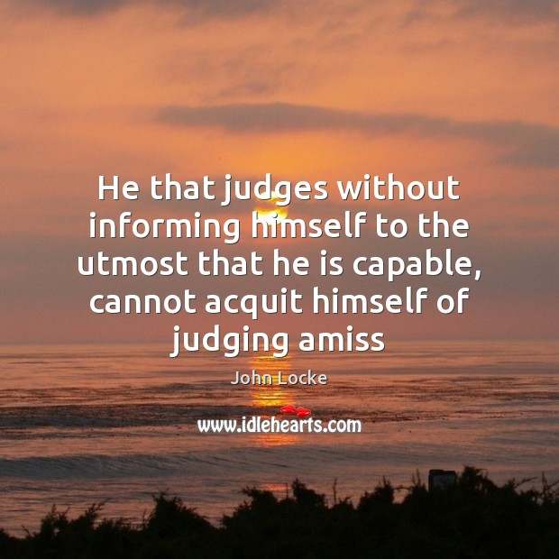 He that judges without informing himself to the utmost that he is John Locke Picture Quote
