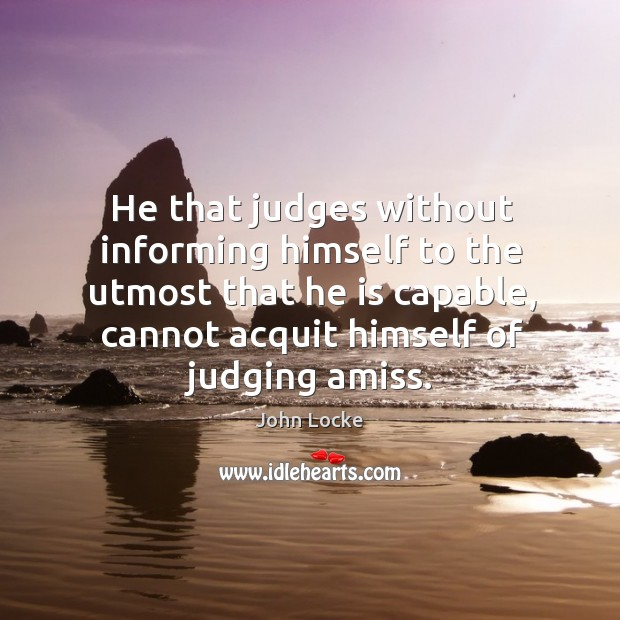 Image, He that judges without informing himself to the utmost that he is capable, cannot acquit himself of judging amiss.