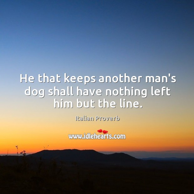 Image, He that keeps another man's dog shall have nothing left him but the line.