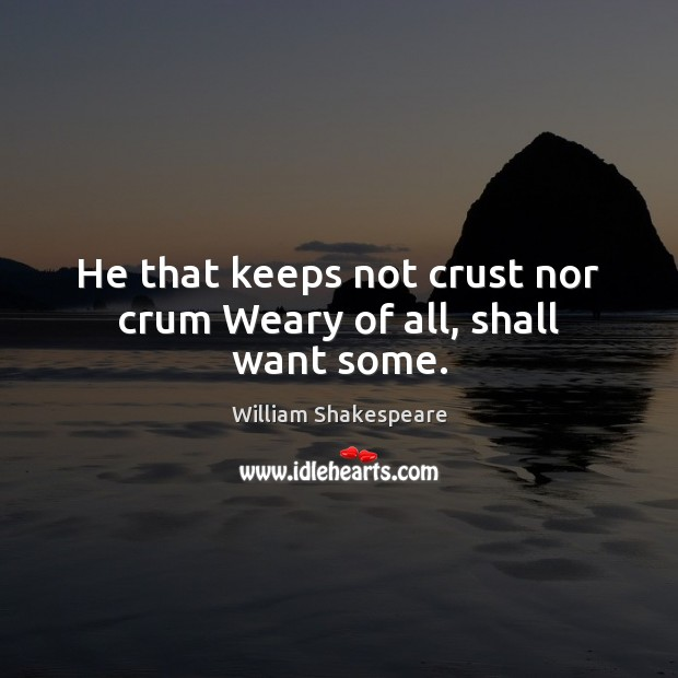 He that keeps not crust nor crum Weary of all, shall want some. Image