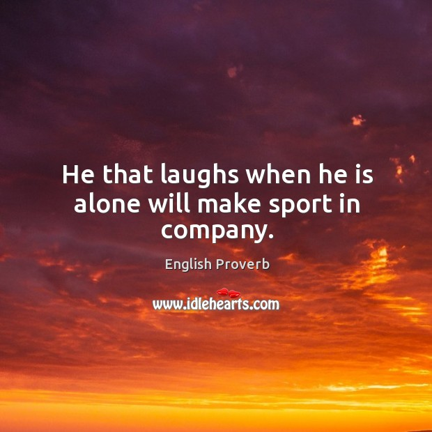 He that laughs when he is alone will make sport in company. Image
