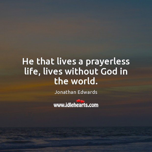 He that lives a prayerless life, lives without God in the world. Jonathan Edwards Picture Quote