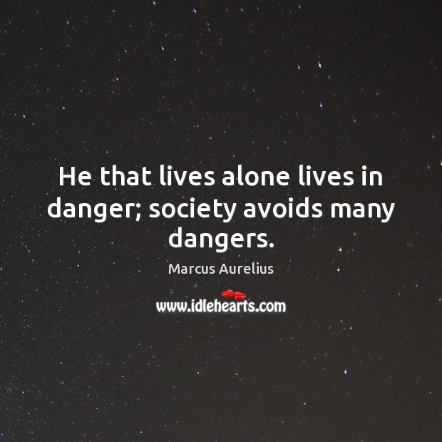 He that lives alone lives in danger; society avoids many dangers. Marcus Aurelius Picture Quote