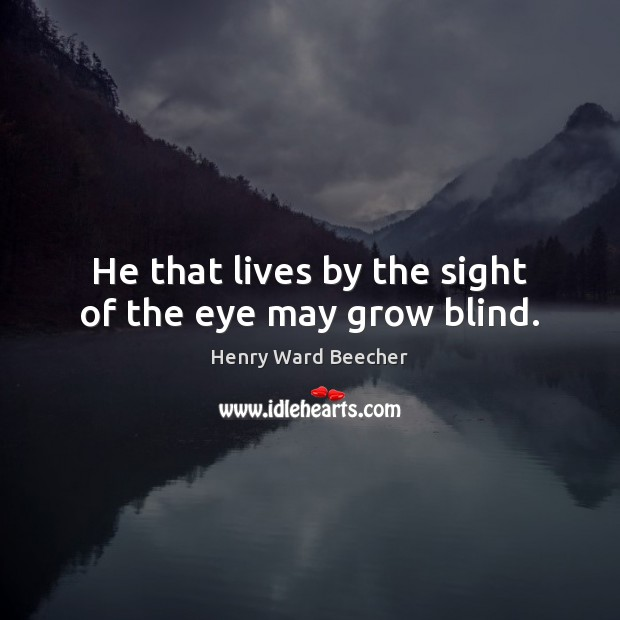 He that lives by the sight of the eye may grow blind. Image