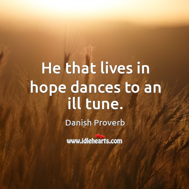 Image, He that lives in hope dances to an ill tune.
