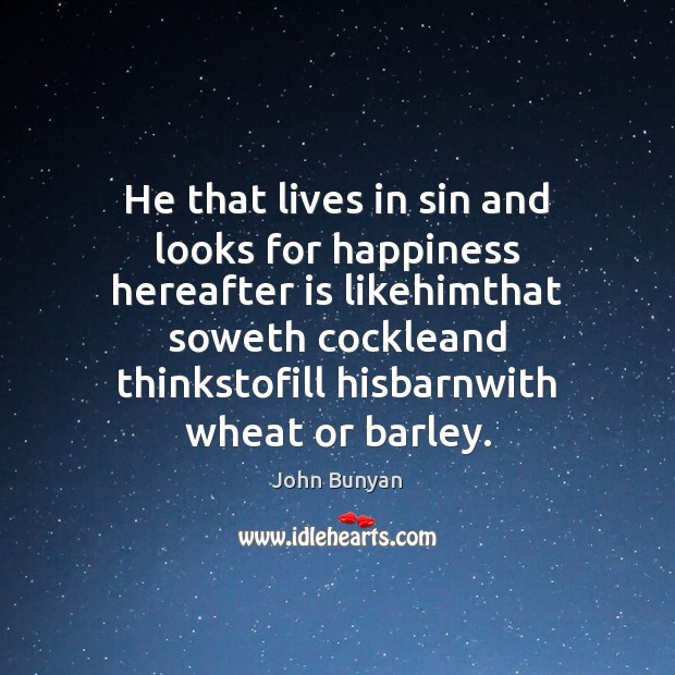 He that lives in sin and looks for happiness hereafter is likehimthat John Bunyan Picture Quote