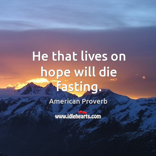 Image, He that lives on hope will die fasting.
