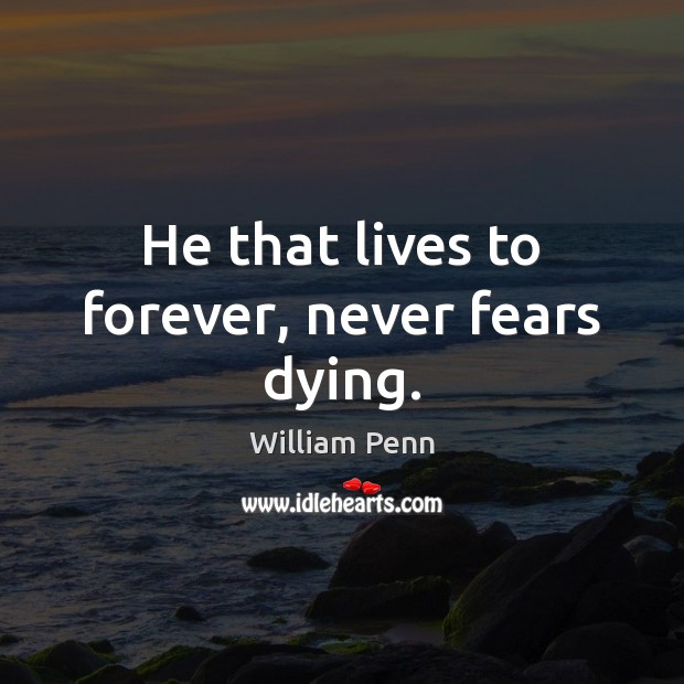 He that lives to forever, never fears dying. William Penn Picture Quote