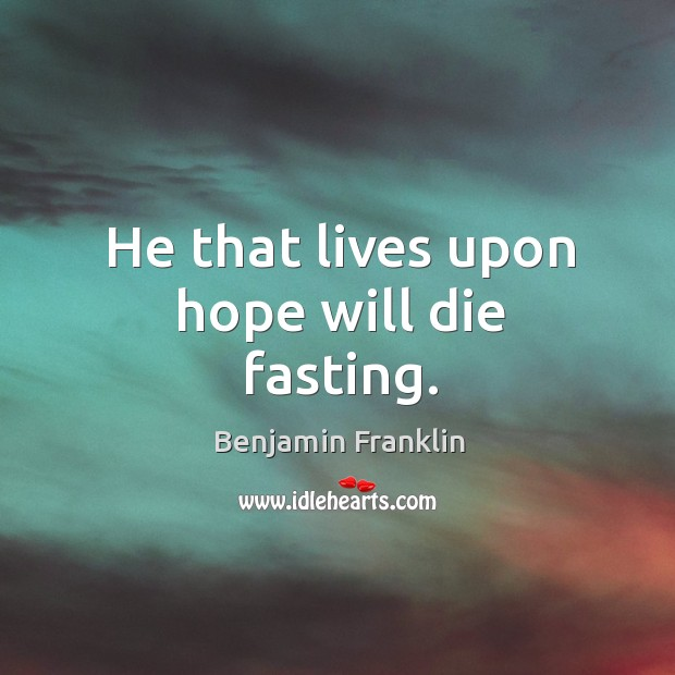 He that lives upon hope will die fasting. Image