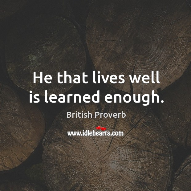 He that lives well is learned enough. British Proverbs Image